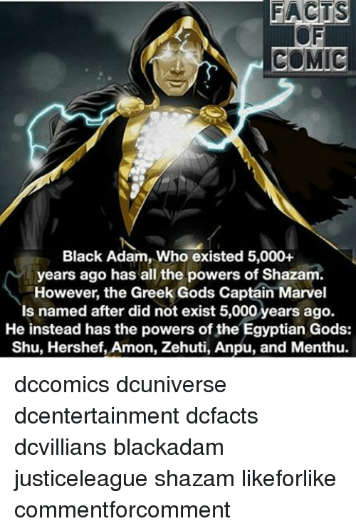 Memes, Shazam, and 🤖: FACTS  COMIC  Black Adam, Who existed 5,000+  years ago has all the powers of Shazam  However, the Greek Gods Captain Marvel  Is named after did not exist 5,000 years ago.  He instead has the powers of the Egyptian Gods:  Shu, Hershef, Amon, Zehuti, Anpu, and Menthu. dccomics dcuniverse dcentertainment dcfacts dcvillians blackadam justiceleague shazam likeforlike commentforcomment