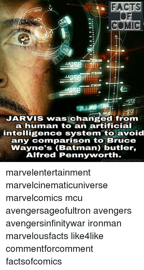 Memes, 🤖, and Mcu: FACTS  COMIC  JARVIS was changed from  a human to an artificial  intelligence system to avoid  any comparison to Bruce  Wayne's (Batman) butler,  Alfred Pennyworth.  Uheblueboxonbakerstreet marvelentertainment marvelcinematicuniverse marvelcomics mcu avengersageofultron avengers avengersinfinitywar ironman marvelousfacts like4like commentforcomment factsofcomics