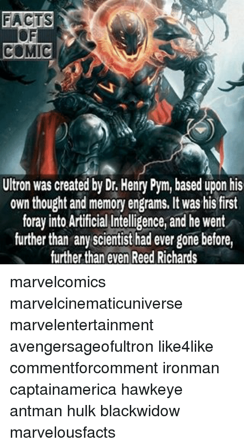 Memes, Antman, and 🤖: FACTS  COMIC  Ultron was created by Dr. Henry Pym, based upon his  own thought and memory engrams. It was his first  foray into Artificial Intelligence, and he went  further than any scientist had ever gone before,  further than even Reed Richards marvelcomics marvelcinematicuniverse marvelentertainment avengersageofultron like4like commentforcomment ironman captainamerica hawkeye antman hulk blackwidow marvelousfacts