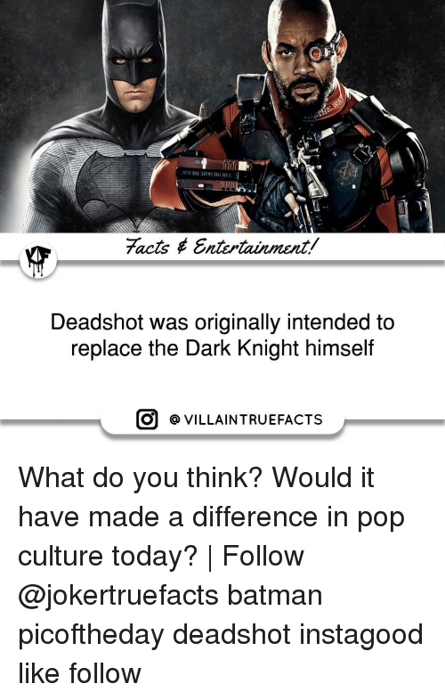 Batman, Memes, and Pop: facts Entertainment/  Deadshot was originally intended to  replace the Dark Knight himself  O VILLAIN TRUEFACTS What do you think? Would it have made a difference in pop culture today? | Follow @jokertruefacts batman picoftheday deadshot instagood like follow