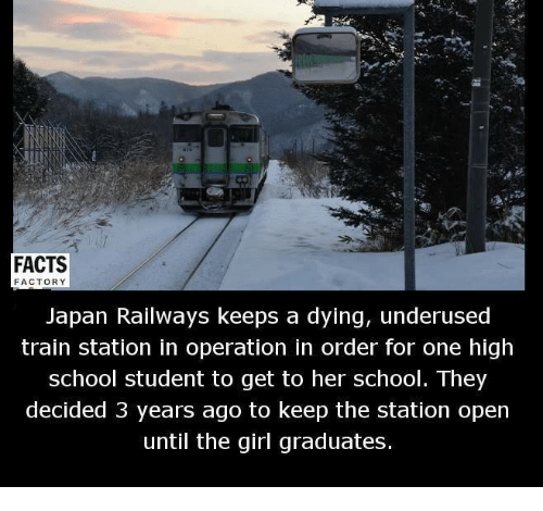 Memes, 🤖, and Train Station: FACTS  FACTORY  Japan Railways keeps a dying, underused  train station in operation in order for one high  school student to get to her school. They  decided 3 years ago to keep the station open  until the girl graduates.
