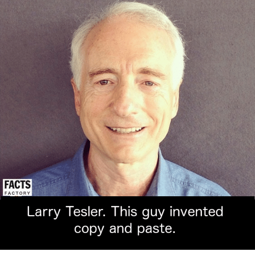 Facts, Memes, and 🤖: FACTS  FACTORY  Larry Tesler. This guy invented  copy and paste.