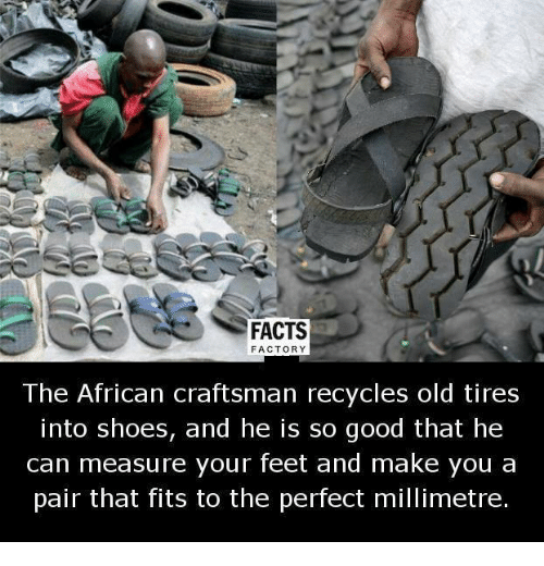 Memes, 🤖, and Feet: FACTS  FACTORY  The African craftsman recycles old tires  into shoes, and he is so good that he  can measure your feet and make you a  pair that fits to the perfect millimetre.