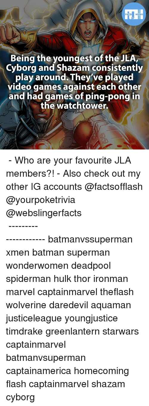 Memes, Shazam, and SpiderMan: FACTS HEROES  Being the youngest of the JLA,  Cyborg and Shazam consistently  play around They've played  video games against each other  and had games of ping-pong in  the watchtower. ▲▲ - Who are your favourite JLA members?! - Also check out my other IG accounts @factsofflash @yourpoketrivia @webslingerfacts ⠀⠀⠀⠀⠀⠀⠀⠀⠀⠀⠀⠀⠀⠀⠀⠀⠀⠀⠀⠀⠀⠀⠀⠀⠀⠀⠀⠀⠀⠀⠀⠀⠀⠀⠀⠀ ⠀⠀--------------------- batmanvssuperman xmen batman superman wonderwomen deadpool spiderman hulk thor ironman marvel captainmarvel theflash wolverine daredevil aquaman justiceleague youngjustice timdrake greenlantern starwars captainmarvel batmanvsuperman captainamerica homecoming flash captainmarvel shazam cyborg