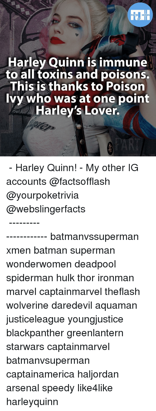 Arsenal, Memes, and Wolverine: FACTS HEROES  Harley Quinn is immune  to all toxins and poisons.  This is thanks to Poison  Ivy who was at one point  Harley's Lover. ▲▲ - Harley Quinn! - My other IG accounts @factsofflash @yourpoketrivia @webslingerfacts ⠀⠀⠀⠀⠀⠀⠀⠀⠀⠀⠀⠀⠀⠀⠀⠀⠀⠀⠀⠀⠀⠀⠀⠀⠀⠀⠀⠀⠀⠀⠀⠀⠀⠀⠀⠀ ⠀⠀--------------------- batmanvssuperman xmen batman superman wonderwomen deadpool spiderman hulk thor ironman marvel captainmarvel theflash wolverine daredevil aquaman justiceleague youngjustice blackpanther greenlantern starwars captainmarvel batmanvsuperman captainamerica haljordan arsenal speedy like4like harleyquinn