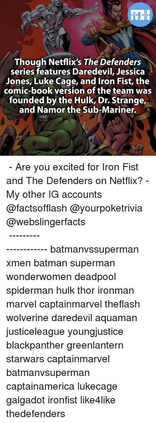 Ironic, Memes, and SpiderMan: FACTS HEROES  Though Netflix's The Defenders  series features Daredevil, Jessica  Jones, Luke Cage, and Iron Fist, the  comic-book version of the team was  founded by the Hulk, Dr. Strange,  and Namor the Sub-Mariner. ▲▲ - Are you excited for Iron Fist and The Defenders on Netflix? - My other IG accounts @factsofflash @yourpoketrivia @webslingerfacts ⠀⠀⠀⠀⠀⠀⠀⠀⠀⠀⠀⠀⠀⠀⠀⠀⠀⠀⠀⠀⠀⠀⠀⠀⠀⠀⠀⠀⠀⠀⠀⠀⠀⠀⠀⠀ ⠀⠀--------------------- batmanvssuperman xmen batman superman wonderwomen deadpool spiderman hulk thor ironman marvel captainmarvel theflash wolverine daredevil aquaman justiceleague youngjustice blackpanther greenlantern starwars captainmarvel batmanvsuperman captainamerica lukecage galgadot ironfist like4like thedefenders