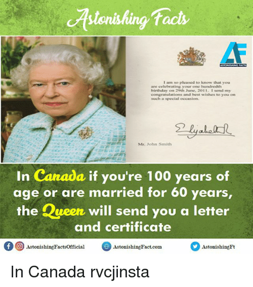 Memes, 🤖, and Queens: facts  I am so pleased to know that you  are celebrating your one hundredth  birthday on 29th June, 2011. I send my  congratulations and best wishes to you on  Much a special occasion.  Mr. John Smith  In Canada if you're 100 years of  age or are married for 60 years  the Queen will send you a letter  and certificate  f O  Astonishing Factsofficial  Astonishing Fact.com  Astonishing Ft In Canada rvcjinsta
