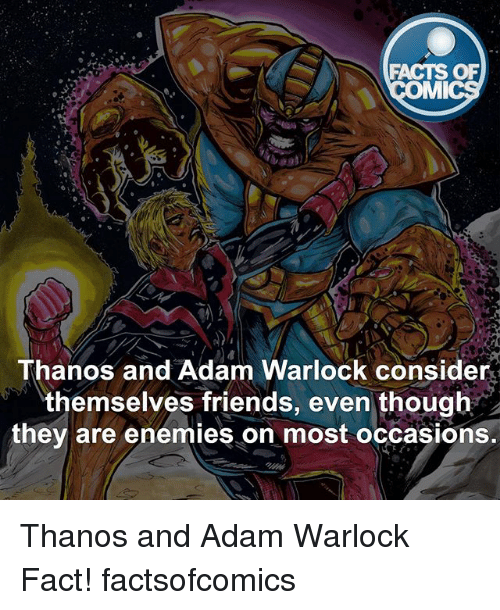 Facts, Friends, and Memes: FACTS OF  MI  Thanos and Adam Warlock consider  themselves friends, even though  they are enemies on most occasions. Thanos and Adam Warlock Fact! factsofcomics