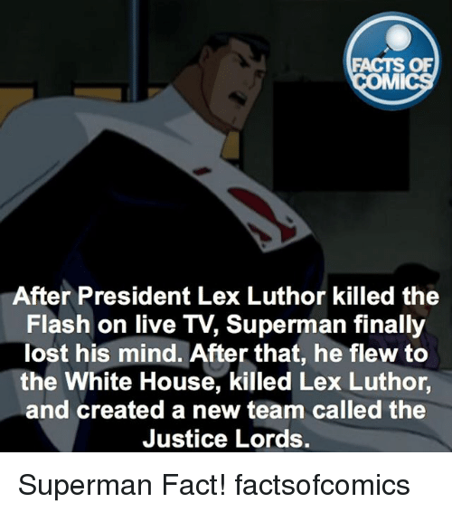 Facts, Memes, and Superman: FACTS OF  MMI  After President Lex Luthor killed the  Flash on live TV, Superman finally  lost his mind. After that, he flew to  the White House, killed Lex Luthor  and created a new team called the  Justice Lords. Superman Fact! factsofcomics