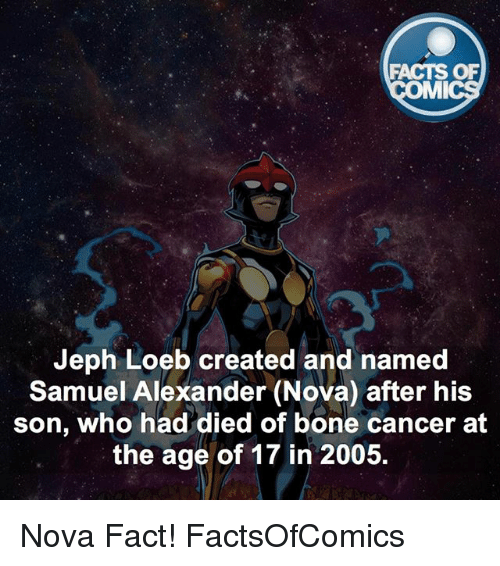 Facts, Memes, and Cancer: FACTS OF  MMI  Jeph Loeb created and named  Samuel Alexander (Nova) after his  son, who had died of bone cancer at  the age of 17 in 2005. Nova Fact! FactsOfComics