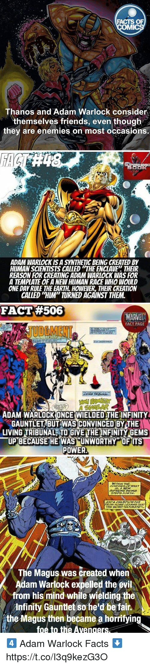 "Facts, Friends, and Memes: FACTS OF  Thanos and Adam Warlock consider  themselves friends, even though  they are enemies on most occasions.   ADAM WARLOCK IS A SYNTHETIC BEING CREATED BY  HUMAN SCIENTISTS CALLED ""THE ENCLAVE THEIR  REASON FOR CREATING ADAM WARLOCK WAS FOR  A TEMPLATE OF A NEWHUMAN RACE WHO WOULD  ONE DAY RULE THE EARTH. HOWEVER, THEIR CREATION  CALLED ""HIM"" TURNED AGAINST THEM   FACT#506  FACT PAGE  JUBGMENT  ADAM WARLOCK ONCE WIELDED THE INFINITY  GAUNTLET BUT WAS CONVINCED BY THE  LIVING TAIBUNAL TO GIVE THE INFINITY GEMS  一UPUNWORTHY "" OF ITS  POWER  BECAUSE HE WAS  爬   WITHIN THE  The Magus was created when  Adam Warlock expelled the evil  from his mind while wielding the  Infinity Gauntlet so he'd be fair..  the Magus then became a horrifying  foe to the Avengers 4️⃣ Adam Warlock Facts ⬇️ https://t.co/I3q9kezG3O"