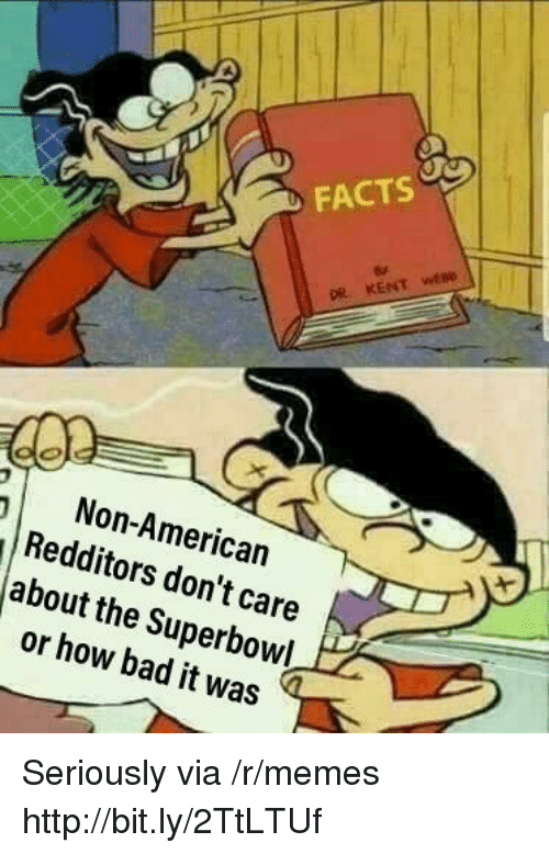 Bad, Facts, and Memes: FACTS  pe  Non-American  Redditors don't care  about the Superbowl  or how bad it was Seriously via /r/memes http://bit.ly/2TtLTUf