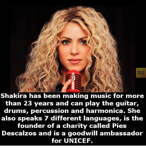 Facts, Memes, and Music: Facts.  Shakira has been making music for more  than 23 years and can play the guitar,  drums, percussion and harmonica. She  also speaks 7 different languages, is the  founder of a charity called Pies  Descalzos and is a goodwill ambassador  for UNICEF.