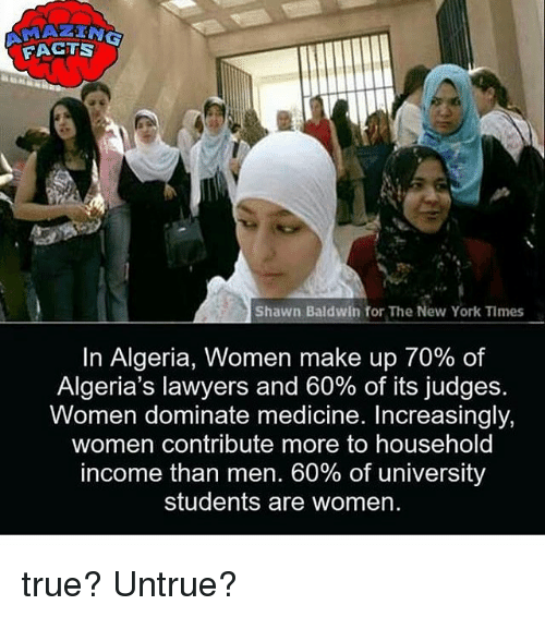 Facts, Memes, and New York: FACTS  Shawn Baldwin for The New York Times  In Algeria, Women make up 70% of  Algeria's lawyers and 60% of its judges.  Women dominate medicine. Increasingly,  women contribute more to household  income than men. 60% of university  students are women. true? Untrue?
