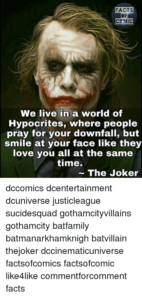 Facts, Joker, and Love: FACTS  We live in a world of  Hypocrites, where people  pray for your downfall, but  smile at your face like they  love you all at the same  time.  The Joker dccomics dcentertainment dcuniverse justicleague sucidesquad gothamcityvillains gothamcity batfamily batmanarkhamknigh batvillain thejoker dccinematicuniverse factsofcomics factsofcomic like4like commentforcomment facts