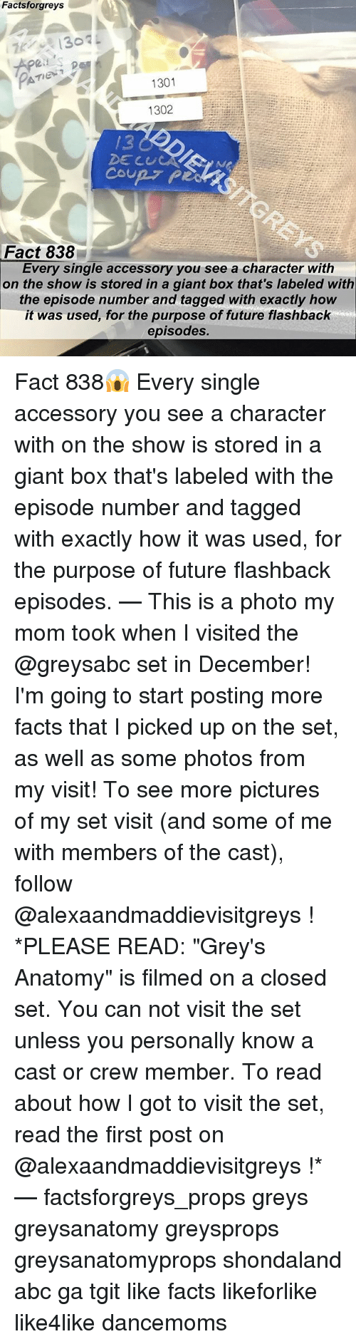 """Abc, Facts, and Future: Factsforgreys  Apeis  1301  1302  /3  DE CUL  Fact 838  Every single accessory you see a character with  on the show is stored in a giant box that's labeled with  the episode number and tagged with exactly how  it was used, for the purpose of future flashback  episodes. Fact 838😱 Every single accessory you see a character with on the show is stored in a giant box that's labeled with the episode number and tagged with exactly how it was used, for the purpose of future flashback episodes. — This is a photo my mom took when I visited the @greysabc set in December! I'm going to start posting more facts that I picked up on the set, as well as some photos from my visit! To see more pictures of my set visit (and some of me with members of the cast), follow @alexaandmaddievisitgreys ! *PLEASE READ: """"Grey's Anatomy"""" is filmed on a closed set. You can not visit the set unless you personally know a cast or crew member. To read about how I got to visit the set, read the first post on @alexaandmaddievisitgreys !* — factsforgreys_props greys greysanatomy greysprops greysanatomyprops shondaland abc ga tgit like facts likeforlike like4like dancemoms"""