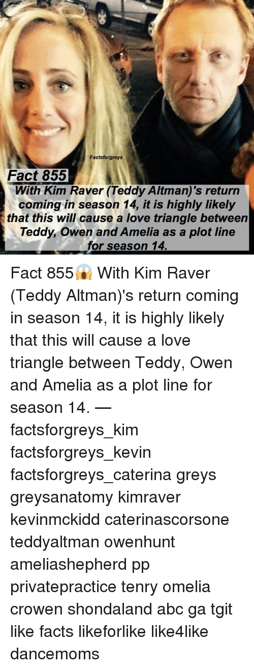 Abc, Facts, and Love: Factsforgreys  Fact 855  With Kim Raver (Teddy Altman)'s return  coming in season 14, it is highly likely  that this will cause a love triangle between  Teddy, Owen and Amelia as a plot line  for season 14 Fact 855😱 With Kim Raver (Teddy Altman)'s return coming in season 14, it is highly likely that this will cause a love triangle between Teddy, Owen and Amelia as a plot line for season 14. — factsforgreys_kim factsforgreys_kevin factsforgreys_caterina greys greysanatomy kimraver kevinmckidd caterinascorsone teddyaltman owenhunt ameliashepherd pp privatepractice tenry omelia crowen shondaland abc ga tgit like facts likeforlike like4like dancemoms