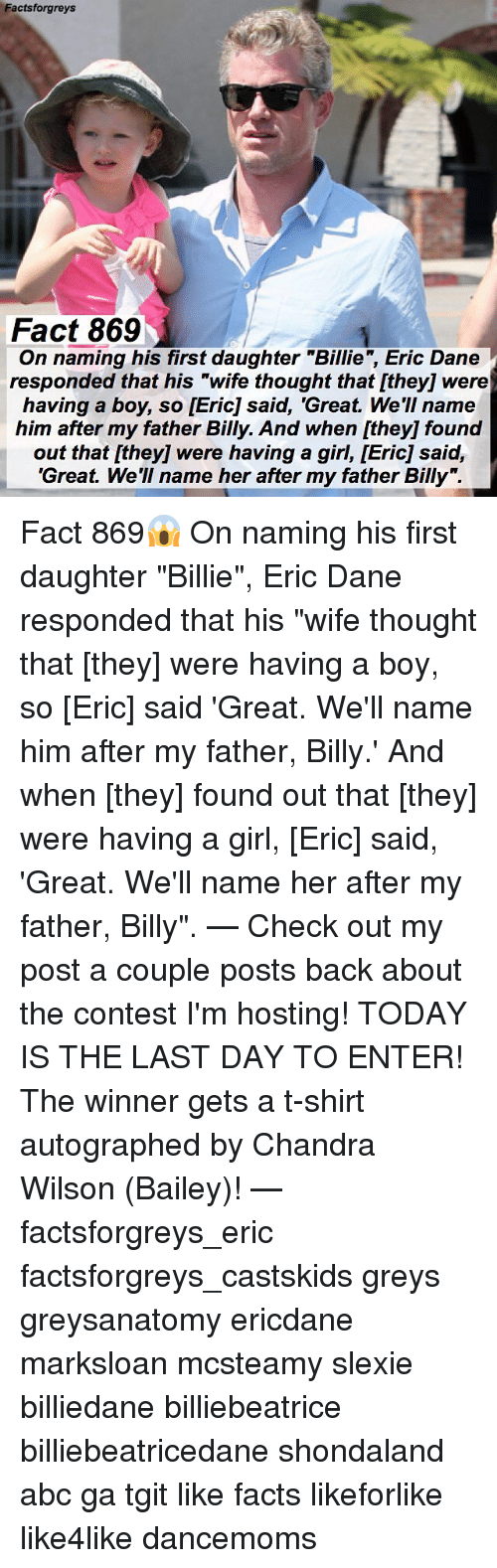 """Abc, Facts, and Memes: Factsforgreys  Fact 869  g his first daughter """"Billie, Eric Dane  On naming his first daughter """"Billie"""", Eric Dane  responded that his """"wife thought that [they] were  having a boy, so [Eric] said, 'Great. We'II name  him after my father Billy. And when [they] found  out that [they] were having a girl, [Eric] said,  'Great. We'll name her after my father Billy"""". Fact 869😱 On naming his first daughter """"Billie"""", Eric Dane responded that his """"wife thought that [they] were having a boy, so [Eric] said 'Great. We'll name him after my father, Billy.' And when [they] found out that [they] were having a girl, [Eric] said, 'Great. We'll name her after my father, Billy"""". — Check out my post a couple posts back about the contest I'm hosting! TODAY IS THE LAST DAY TO ENTER! The winner gets a t-shirt autographed by Chandra Wilson (Bailey)! — factsforgreys_eric factsforgreys_castskids greys greysanatomy ericdane marksloan mcsteamy slexie billiedane billiebeatrice billiebeatricedane shondaland abc ga tgit like facts likeforlike like4like dancemoms"""