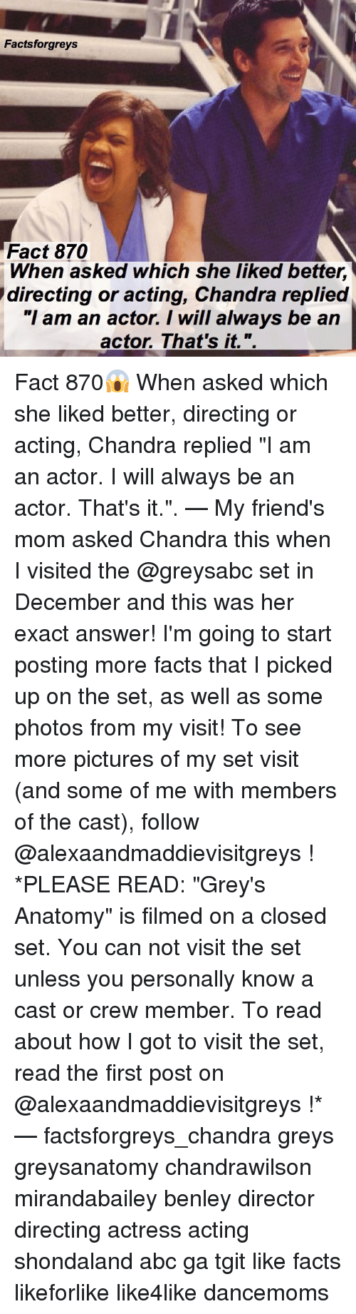 """Abc, Facts, and Friends: Factsforgreys  Fact 870  When asked which she liked better,  directing or acting, Chandra replied  """"I am an actor. I will always be an  actor. That's it. """". Fact 870😱 When asked which she liked better, directing or acting, Chandra replied """"I am an actor. I will always be an actor. That's it."""". — My friend's mom asked Chandra this when I visited the @greysabc set in December and this was her exact answer! I'm going to start posting more facts that I picked up on the set, as well as some photos from my visit! To see more pictures of my set visit (and some of me with members of the cast), follow @alexaandmaddievisitgreys ! *PLEASE READ: """"Grey's Anatomy"""" is filmed on a closed set. You can not visit the set unless you personally know a cast or crew member. To read about how I got to visit the set, read the first post on @alexaandmaddievisitgreys !* — factsforgreys_chandra greys greysanatomy chandrawilson mirandabailey benley director directing actress acting shondaland abc ga tgit like facts likeforlike like4like dancemoms"""