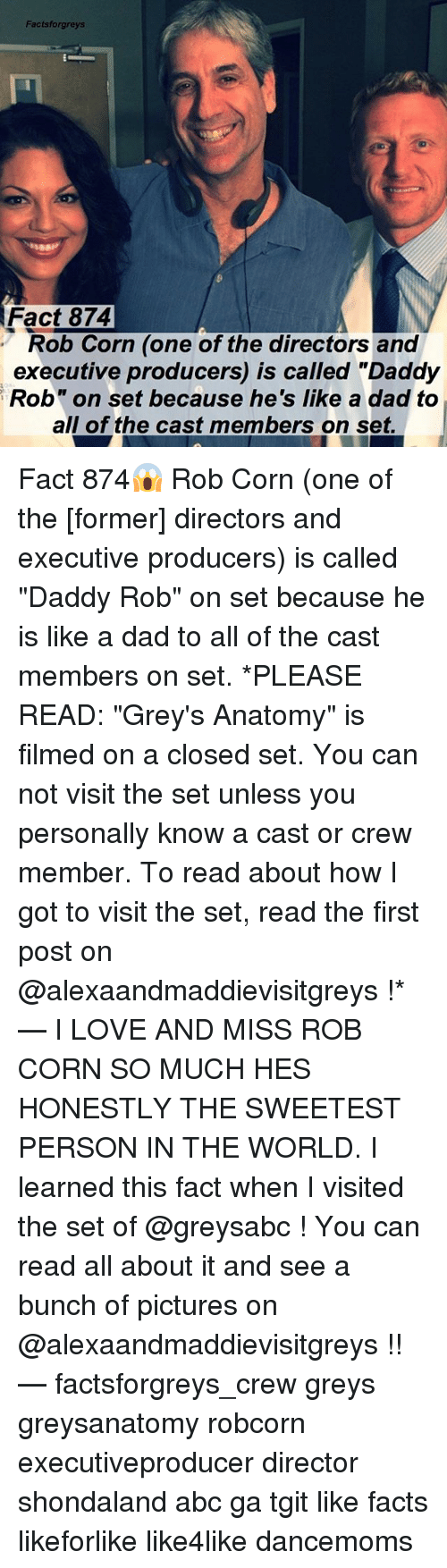 """Abc, Dad, and Facts: Factsforgreys  Fact 874  Rob Corn (one of the directors and  executive producers) is called """"Daddy  Rob"""" on set because he's like a dad to  all of the cast members on set. Fact 874😱 Rob Corn (one of the [former] directors and executive producers) is called """"Daddy Rob"""" on set because he is like a dad to all of the cast members on set. *PLEASE READ: """"Grey's Anatomy"""" is filmed on a closed set. You can not visit the set unless you personally know a cast or crew member. To read about how I got to visit the set, read the first post on @alexaandmaddievisitgreys !* — I LOVE AND MISS ROB CORN SO MUCH HES HONESTLY THE SWEETEST PERSON IN THE WORLD. I learned this fact when I visited the set of @greysabc ! You can read all about it and see a bunch of pictures on @alexaandmaddievisitgreys !! — factsforgreys_crew greys greysanatomy robcorn executiveproducer director shondaland abc ga tgit like facts likeforlike like4like dancemoms"""