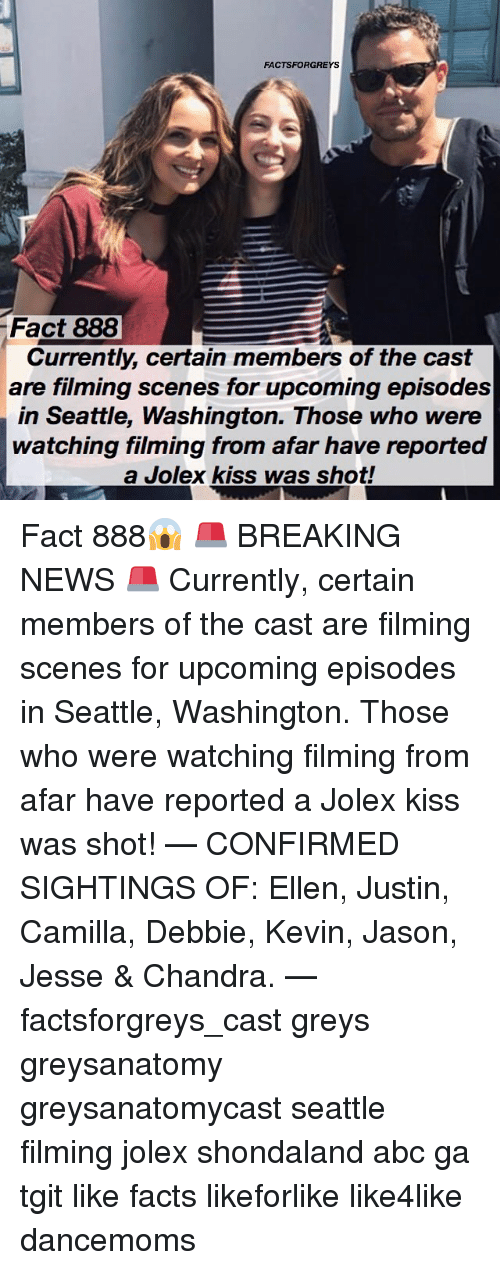 Abc, Facts, and Memes: FACTSFORGREYS  Fact 888  Currently, certain members of the cast  are filming scenes for upcoming episodes  in Seattle, Washington. Those who were  watching filming from afar have reported  a Jolex kiss was shot! Fact 888😱 🚨 BREAKING NEWS 🚨 Currently, certain members of the cast are filming scenes for upcoming episodes in Seattle, Washington. Those who were watching filming from afar have reported a Jolex kiss was shot! — CONFIRMED SIGHTINGS OF: Ellen, Justin, Camilla, Debbie, Kevin, Jason, Jesse & Chandra. — factsforgreys_cast greys greysanatomy greysanatomycast seattle filming jolex shondaland abc ga tgit like facts likeforlike like4like dancemoms