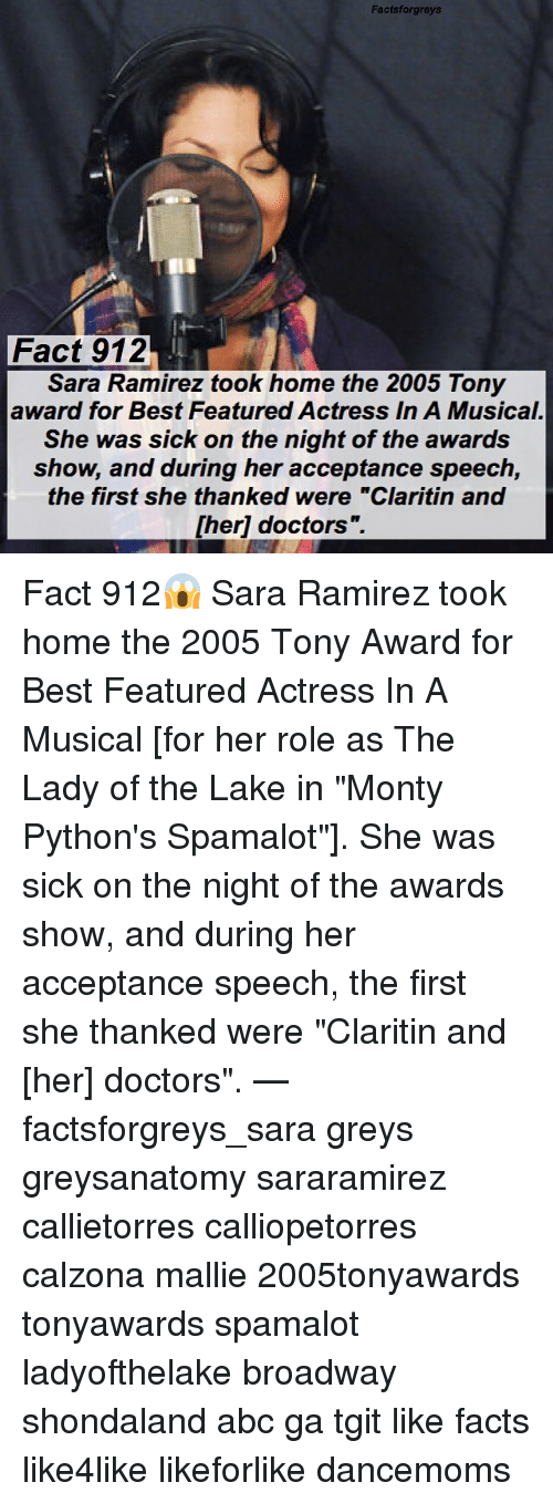 "Abc, Facts, and Memes: Factsforgreys  Fact 912  Sara Ramirez took home the 2005 Tony  award for Best Featured Actress In A Musical.  She was sick on the night of the awards  show, and during her acceptance speech,  the first she thanked were ""Claritin and  [her] doctors"".  1 Fact 912😱 Sara Ramirez took home the 2005 Tony Award for Best Featured Actress In A Musical [for her role as The Lady of the Lake in ""Monty Python's Spamalot""]. She was sick on the night of the awards show, and during her acceptance speech, the first she thanked were ""Claritin and [her] doctors"". — factsforgreys_sara greys greysanatomy sararamirez callietorres calliopetorres calzona mallie 2005tonyawards tonyawards spamalot ladyofthelake broadway shondaland abc ga tgit like facts like4like likeforlike dancemoms"