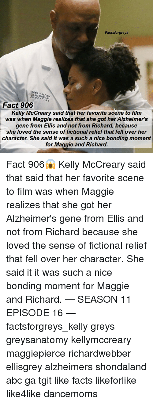 Abc, Facts, and Memes: Factsforgreys  GREY SLOAN  MEMORIAL  HOSPITAL  Kelly McCreary said that her favorite scene to film  was when Maggie realizes that she got her Alzheimer's  gene from Ellis and not from Richard, because  she loved the sense of fictional relief that fell over her  character. She said it was a such a nice bonding moment  Fact 906  for Maggie and Richard. Fact 906😱 Kelly McCreary said that said that her favorite scene to film was when Maggie realizes that she got her Alzheimer's gene from Ellis and not from Richard because she loved the sense of fictional relief that fell over her character. She said it it was such a nice bonding moment for Maggie and Richard. — SEASON 11 EPISODE 16 — factsforgreys_kelly greys greysanatomy kellymccreary maggiepierce richardwebber ellisgrey alzheimers shondaland abc ga tgit like facts likeforlike like4like dancemoms