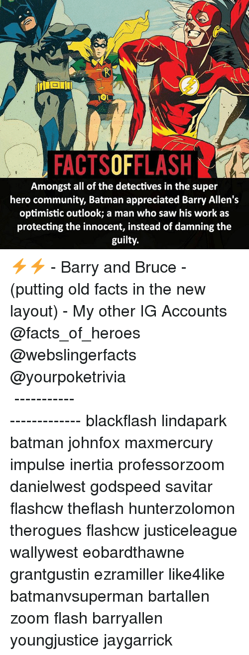 Batman, Community, and Facts: FACTSOFFLASH  Amongst all of the detectives in the super  hero community, Batman appreciated Barry Allen's  optimistic outlook; a man who saw his work as  protecting the innocent, instead of damning the  guilty. ⚡️⚡️ - Barry and Bruce - (putting old facts in the new layout) - My other IG Accounts @facts_of_heroes @webslingerfacts @yourpoketrivia ⠀⠀⠀⠀⠀⠀⠀⠀⠀⠀⠀⠀⠀⠀⠀⠀⠀⠀⠀⠀⠀⠀⠀⠀⠀⠀⠀⠀⠀⠀⠀⠀⠀⠀ ⠀⠀------------------------ blackflash lindapark batman johnfox maxmercury impulse inertia professorzoom danielwest godspeed savitar flashcw theflash hunterzolomon therogues flashcw justiceleague wallywest eobardthawne grantgustin ezramiller like4like batmanvsuperman bartallen zoom flash barryallen youngjustice jaygarrick
