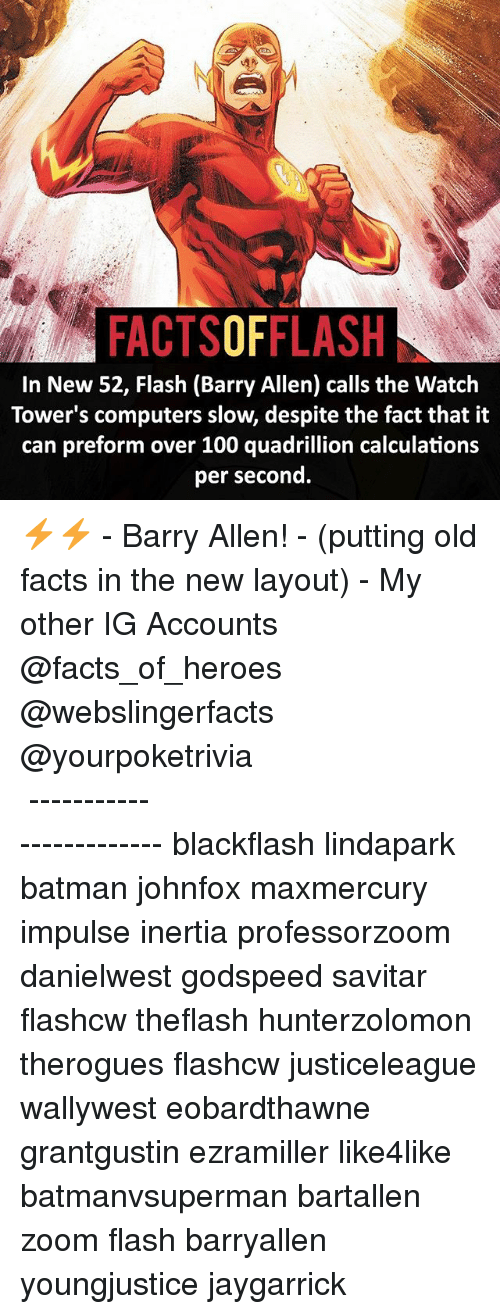 Anaconda, Batman, and Computers: FACTSOFFLASH  In New 52, Flash (Barry Allen) calls the Watch  Tower's computers slow, despite the fact that it  can preform over 100 quadrillion calculations  per second. ⚡️⚡️ - Barry Allen! - (putting old facts in the new layout) - My other IG Accounts @facts_of_heroes @webslingerfacts @yourpoketrivia ⠀⠀⠀⠀⠀⠀⠀⠀⠀⠀⠀⠀⠀⠀⠀⠀⠀⠀⠀⠀⠀⠀⠀⠀⠀⠀⠀⠀⠀⠀⠀⠀⠀⠀ ⠀⠀------------------------ blackflash lindapark batman johnfox maxmercury impulse inertia professorzoom danielwest godspeed savitar flashcw theflash hunterzolomon therogues flashcw justiceleague wallywest eobardthawne grantgustin ezramiller like4like batmanvsuperman bartallen zoom flash barryallen youngjustice jaygarrick