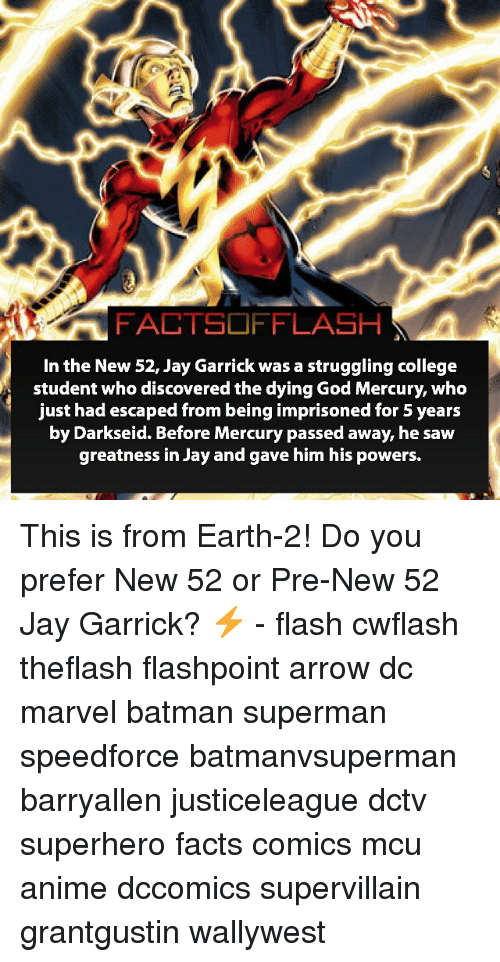 Anime, Batman, and College: FACTSOFFLASH  In the New 52, Jay Garrick was a struggling college  student who discovered the dying God Mercury, who  just had escaped from being imprisoned for 5 years  by Darkseid. Before Mercury passed away, he saw  greatness in Jay and gave him his powers. This is from Earth-2! Do you prefer New 52 or Pre-New 52 Jay Garrick? ⚡️ - flash cwflash theflash flashpoint arrow dc marvel batman superman speedforce batmanvsuperman barryallen justiceleague dctv superhero facts comics mcu anime dccomics supervillain grantgustin wallywest