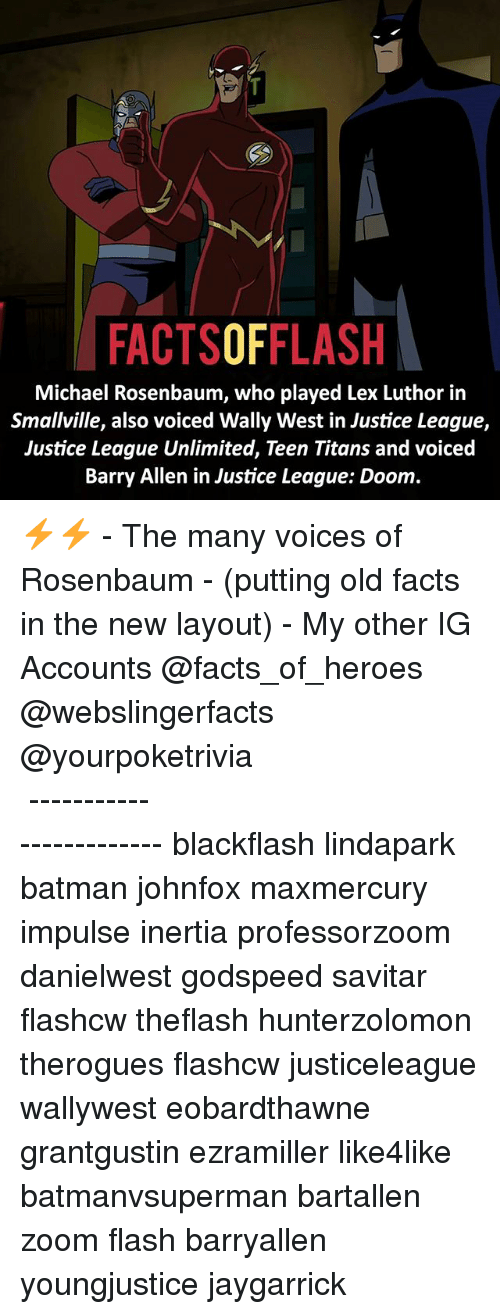 Batman, Facts, and Memes: FACTSOFFLASH  Michael Rosenbaum, who played Lex Luthor in  Smallville, also voiced Wally West in Justice League,  Justice League Unlimited, Teen Titans and voiced  Barry Allen in Justice League: Doom. ⚡️⚡️ - The many voices of Rosenbaum - (putting old facts in the new layout) - My other IG Accounts @facts_of_heroes @webslingerfacts @yourpoketrivia ⠀⠀⠀⠀⠀⠀⠀⠀⠀⠀⠀⠀⠀⠀⠀⠀⠀⠀⠀⠀⠀⠀⠀⠀⠀⠀⠀⠀⠀⠀⠀⠀⠀⠀ ⠀⠀------------------------ blackflash lindapark batman johnfox maxmercury impulse inertia professorzoom danielwest godspeed savitar flashcw theflash hunterzolomon therogues flashcw justiceleague wallywest eobardthawne grantgustin ezramiller like4like batmanvsuperman bartallen zoom flash barryallen youngjustice jaygarrick