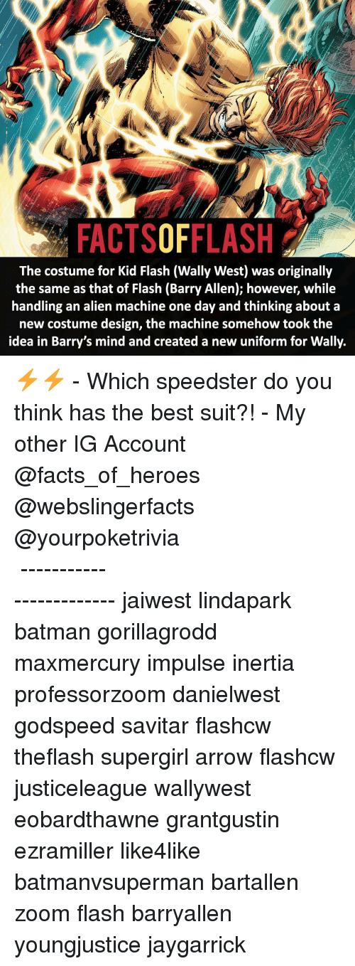 Memes, Zoom, and 🤖: FACTSOFFLASH  The costume for Kid Flash (Wally West) was originally  the same as that of Flash (Barry Allen); however, while  handling an alien machine one day and thinking about a  new costume design, the machine somehow took the  idea in Barry's mind and created a new uniform for Wally. ⚡️⚡️ - Which speedster do you think has the best suit?! - My other IG Account @facts_of_heroes @webslingerfacts @yourpoketrivia ⠀⠀⠀⠀⠀⠀⠀⠀⠀⠀⠀⠀⠀⠀⠀⠀⠀⠀⠀⠀⠀⠀⠀⠀⠀⠀⠀⠀⠀⠀⠀⠀⠀⠀ ⠀⠀------------------------ jaiwest lindapark batman gorillagrodd maxmercury impulse inertia professorzoom danielwest godspeed savitar flashcw theflash supergirl arrow flashcw justiceleague wallywest eobardthawne grantgustin ezramiller like4like batmanvsuperman bartallen zoom flash barryallen youngjustice jaygarrick