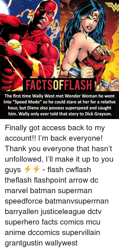 "Anime, Batman, and Facts: FACTSOFFLASH  The first time Wally West met Wonder Woman he went  into ""Speed Mode"" so he could stare at her for a relative  hour, but Diana also possess superspeed and caught  him. Wally only ever told that story to Dick Grayson. Finally got access back to my account!! I'm back everyone! Thank you everyone that hasn't unfollowed, I'll make it up to you guys ⚡️⚡️ - flash cwflash theflash flashpoint arrow dc marvel batman superman speedforce batmanvsuperman barryallen justiceleague dctv superhero facts comics mcu anime dccomics supervillain grantgustin wallywest"