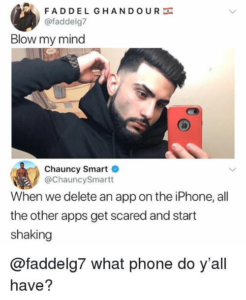 Iphone, Memes, and Phone: FADDEL GHANDOUR  @faddelg7  Blow my mind  Chauncy Smart  @ChauncySmartt  When we delete an app on the iPhone, all  the other apps get scared and start  shaking @faddelg7 what phone do y'all have?