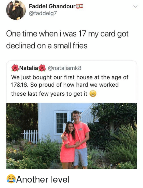 Memes, House, and Time: Faddel Ghandour  @faddelg7  One time when i was 17 my card got  declined on a small fries  裊Natalia裊@natal.amk8  We just bought our first house at the age of  17816. So proud of how hard we worked  these last few years to get it 😂Another level