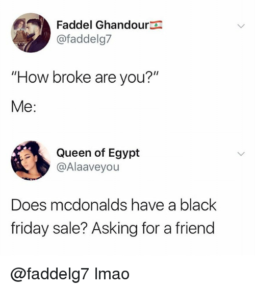 "Black Friday, Friday, and Lmao: Faddel Ghandoura  @faddelg7  ""How broke are you?""  Me:  Queen of Egypt  @Alaaveyou  Does mcdonalds have a black  friday sale? Asking for a friend @faddelg7 lmao"