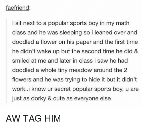 Cute, Saw, and Sports: faefriend  I sit next to a popular sports boy in my math  and he was sleeping so i leaned over and  doodled a flower on his paper and the first time  he didn't wake up but the second time he did &  smiled at me and later in class i saw he had  doodled a whole tiny meadow around the 2  flowers and he was trying to hide it but it didn't  work..i know ur secret popular sports boy, u are  just as dorky & cute as everyone else AW TAG HIM
