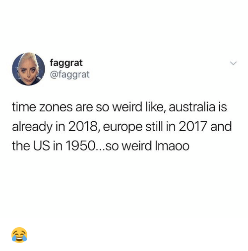 Weird, Australia, and Europe: faggrat  @faggrat  time zones are so weird like, australia is  already in 2018, europe still in 2017 and  the US in 1950...so weird Imaoo 😂