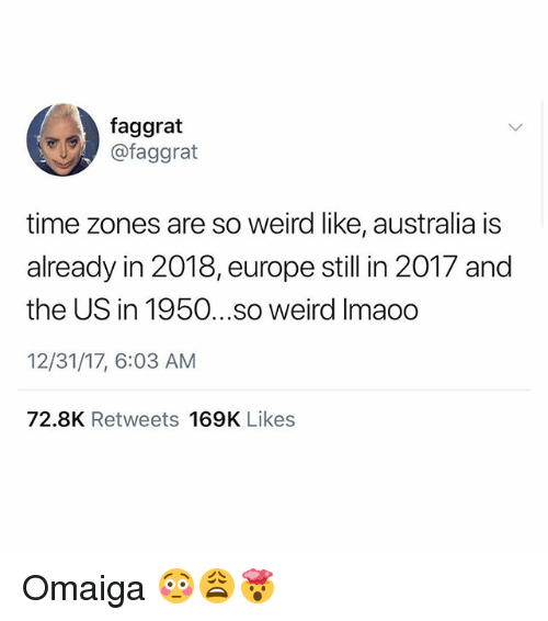 Memes, Weird, and Australia: faggrat  @faggrat  time zones are so weird like, australia is  already in 2018, europe still in 2017 and  the US in 1950...so weird Imaoo  12/31/17, 6:03 AM  72.8K Retweets 169K Likes Omaiga 😳😩🤯