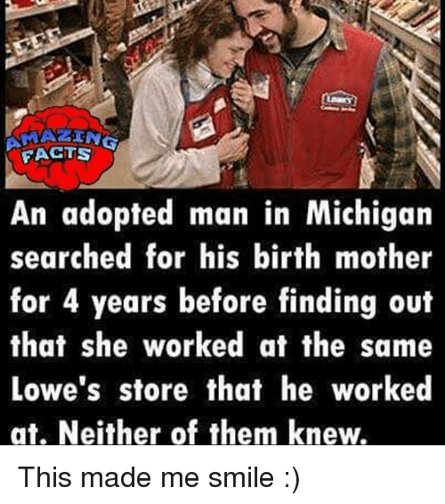 Memes, Lowes, and Michigan: FAGTS  An adopted man in Michigan  searched for his birth mother  for 4 years before finding out  that she worked at the same  Lowe's store that he worked  at. Neither of them knew.  em This made me smile :)