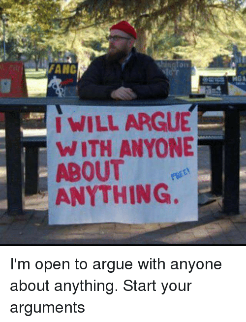 Arguing, Memes, and 🤖: FAHC  I WILL ARGUE  WITH ANYONE  ABOUT  ANYTHING. I'm open to argue with anyone about anything. Start your arguments