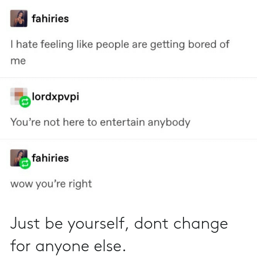 Bored, Wow, and Change: fahiries  I hate feeling like people are getting bored of  me  lordxpvpi  You're not here to entertain anybody  fahiries  wow you're right Just be yourself, dont change for anyone else.