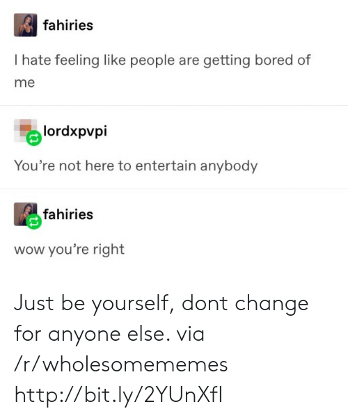 Bored, Wow, and Http: fahiries  I hate feeling like people are getting bored of  me  lordxpvpi  You're not here to entertain anybody  fahiries  wow you're right Just be yourself, dont change for anyone else. via /r/wholesomememes http://bit.ly/2YUnXfI