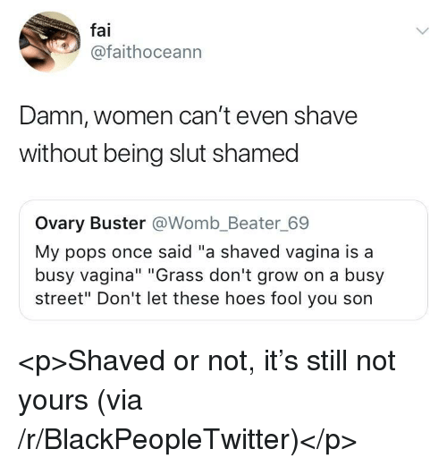 "Blackpeopletwitter, Hoes, and Vagina: fai  @faithoceann  Damn, women can't even shave  without being slut shamed  Ovary Buster @Womb_Beater_69  My pops once said ""a shaved vagina is a  busy vagina"" ""Grass don't grow on a busy  street"" Don't let these hoes fool you son <p>Shaved or not, it's still not yours (via /r/BlackPeopleTwitter)</p>"