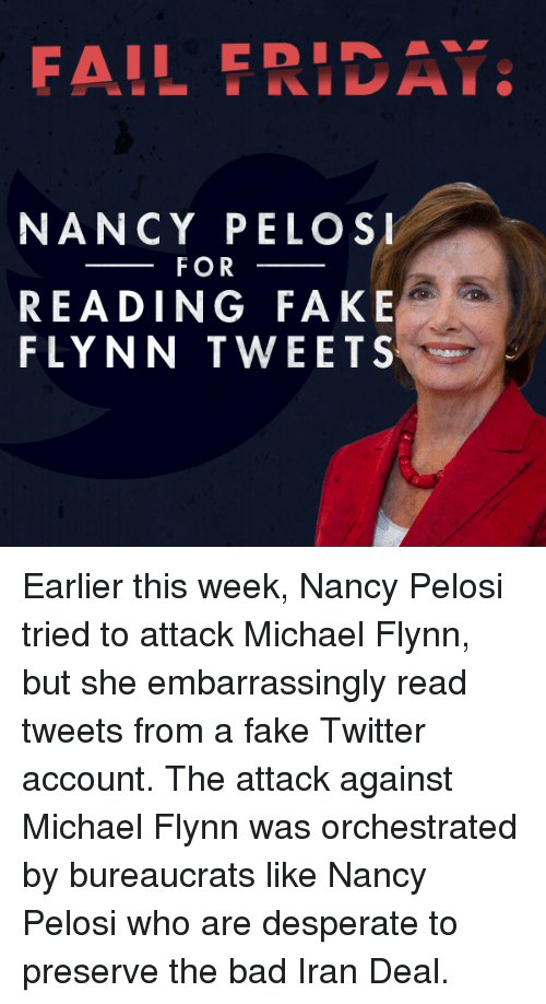Bad, Desperate, and Fail: FAIL ERIDA  NANCY PELOSI  FOR  READING FAKE  FLYNN TWEETS Earlier this week, Nancy Pelosi tried to attack Michael Flynn, but she embarrassingly read tweets from a fake Twitter account. The attack against Michael Flynn was orchestrated by bureaucrats like Nancy Pelosi who are desperate to preserve the bad Iran Deal.