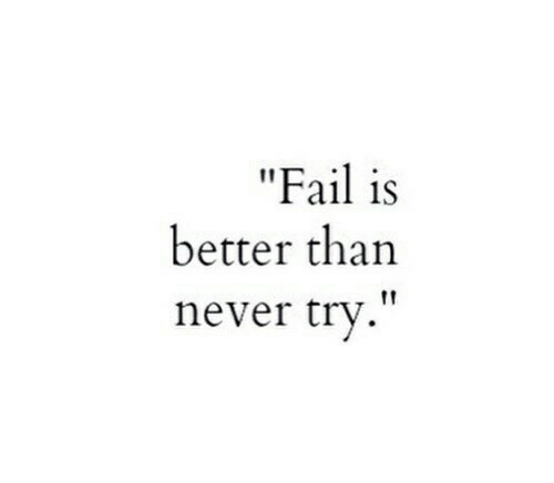 """Fail, Never, and  Better: """"Fail is  better than  .""""  never try"""