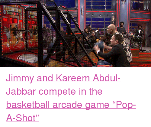 "Basketball, Fail, and Pop: FAIL NTONIGHT <p><a href=""https://www.youtube.com/watch?v=uGCyCEzMV_A&amp;list=UU8-Th83bH_thdKZDJCrn88g&amp;index=5"" target=""_blank"">Jimmy and Kareem Abdul-Jabbar compete in the basketball arcade game &ldquo;Pop-A-Shot&rdquo;</a><br/></p>"