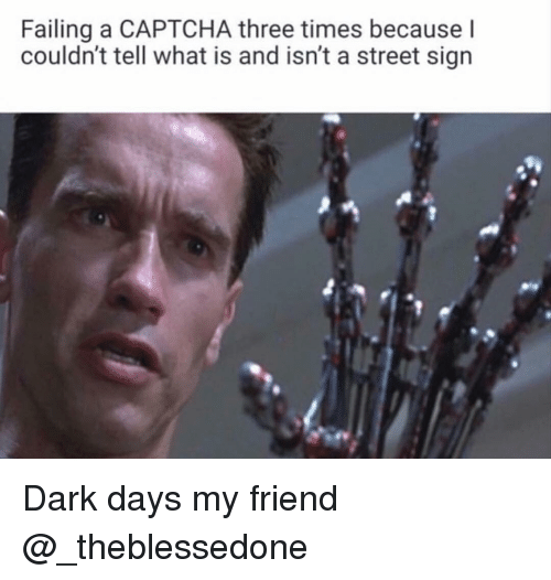 What Is, Dank Memes, and Dark: Failing a CAPTCHA three times because l  couldn't tell what is and isn't a street sign Dark days my friend @_theblessedone