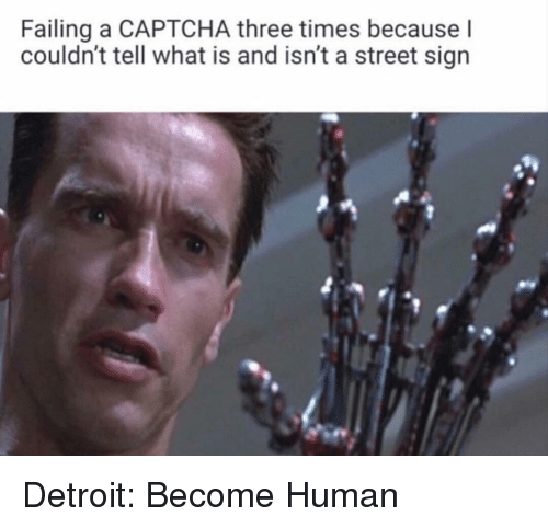 Detroit, What Is, and Human: Failing a CAPTCHA three times because l  couldn't tell what is and isn't a street sign Detroit: Become Human