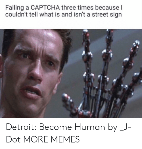 Dank, Detroit, and Memes: Failing a CAPTCHA three times because l  couldn't tell what is and isn't a street sign Detroit: Become Human by _J-Dot MORE MEMES